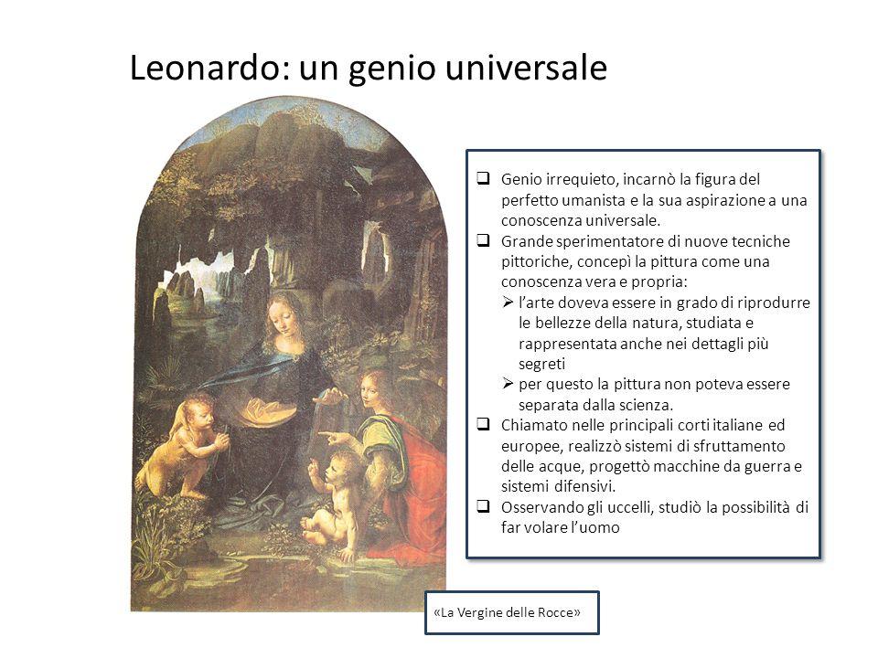 Leonardo: un genio universale  Genio irrequieto, incarnò la figura del perfetto umanista e la sua aspirazione a una conoscenza universale.  Grande s
