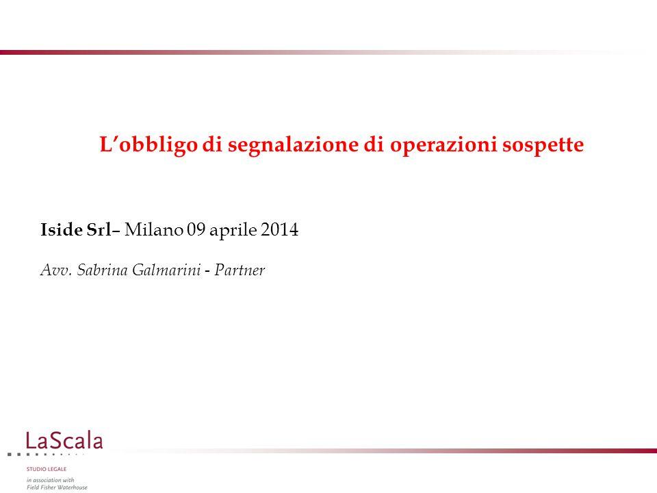 L'obbligo di segnalazione di operazioni sospette Iside Srl – Milano 09 aprile 2014 Avv. Sabrina Galmarini - Partner