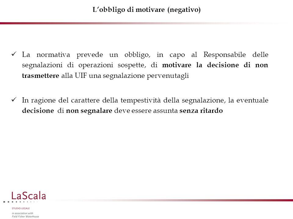 L'obbligo di motivare (negativo) La normativa prevede un obbligo, in capo al Responsabile delle segnalazioni di operazioni sospette, di motivare la de