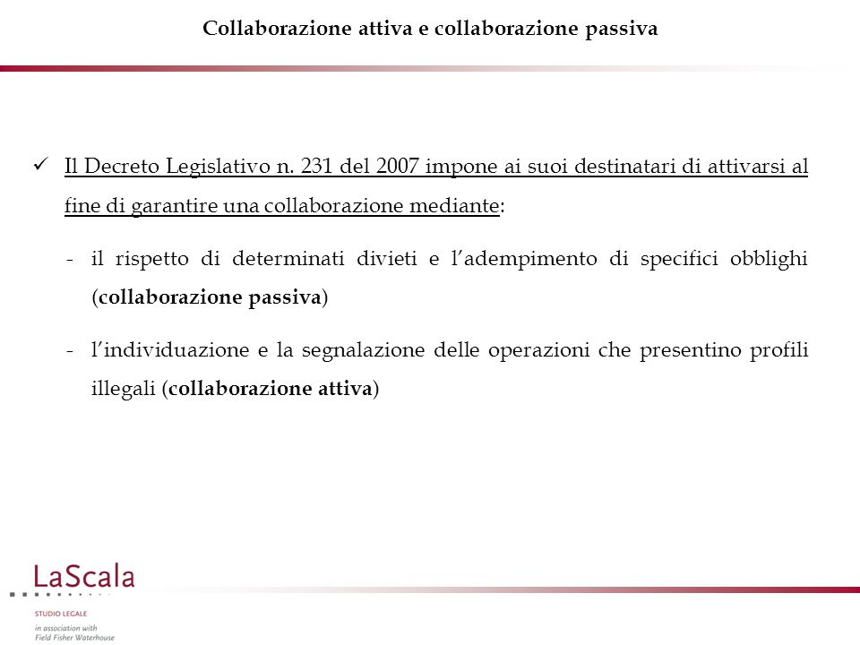 Collaborazione attiva e collaborazione passiva Il Decreto Legislativo n. 231 del 2007 impone ai suoi destinatari di attivarsi al fine di garantire una