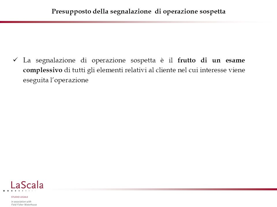 Presupposto della segnalazione di operazione sospetta La segnalazione di operazione sospetta è il frutto di un esame complessivo di tutti gli elementi relativi al cliente nel cui interesse viene eseguita l'operazione