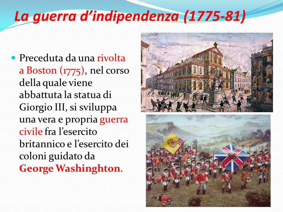 La guerra d'indipendenza (1775-81) Preceduta da una rivolta a Boston (1775), nel corso della quale viene abbattuta la statua di Giorgio III, si sviluppa una vera e propria guerra civile fra l'esercito britannico e l'esercito dei coloni guidato da George Washinghton.