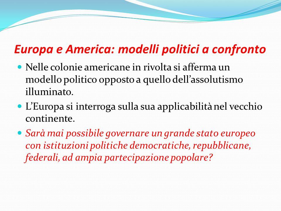 Europa e America: modelli politici a confronto Nelle colonie americane in rivolta si afferma un modello politico opposto a quello dell'assolutismo illuminato.