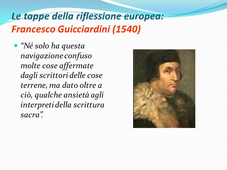 Le tappe della riflessione europea: Francesco Guicciardini (1540) Né solo ha questa navigazione confuso molte cose affermate dagli scrittori delle cose terrene, ma dato oltre a ciò, qualche ansietà agli interpreti della scrittura sacra .