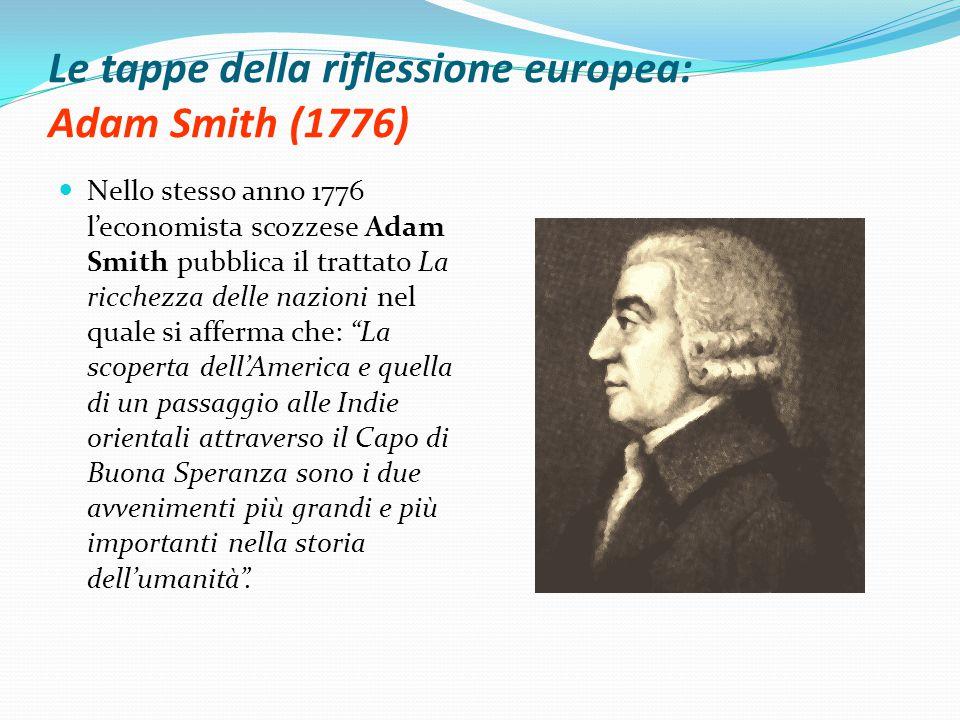 Le tappe della riflessione europea: Adam Smith (1776) Nello stesso anno 1776 l'economista scozzese Adam Smith pubblica il trattato La ricchezza delle nazioni nel quale si afferma che: La scoperta dell'America e quella di un passaggio alle Indie orientali attraverso il Capo di Buona Speranza sono i due avvenimenti più grandi e più importanti nella storia dell'umanità .