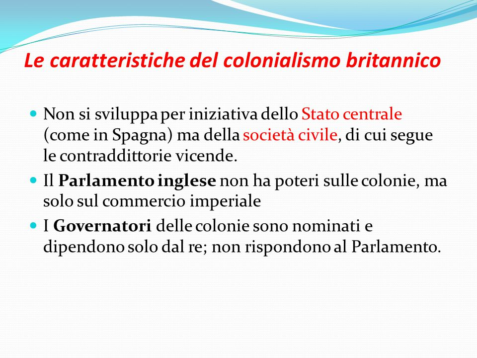 Le caratteristiche del colonialismo britannico Non si sviluppa per iniziativa dello Stato centrale (come in Spagna) ma della società civile, di cui segue le contraddittorie vicende.