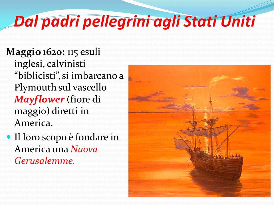 Dal padri pellegrini agli Stati Uniti Maggio 1620: 115 esuli inglesi, calvinisti biblicisti , si imbarcano a Plymouth sul vascello Mayflower (fiore di maggio) diretti in America.