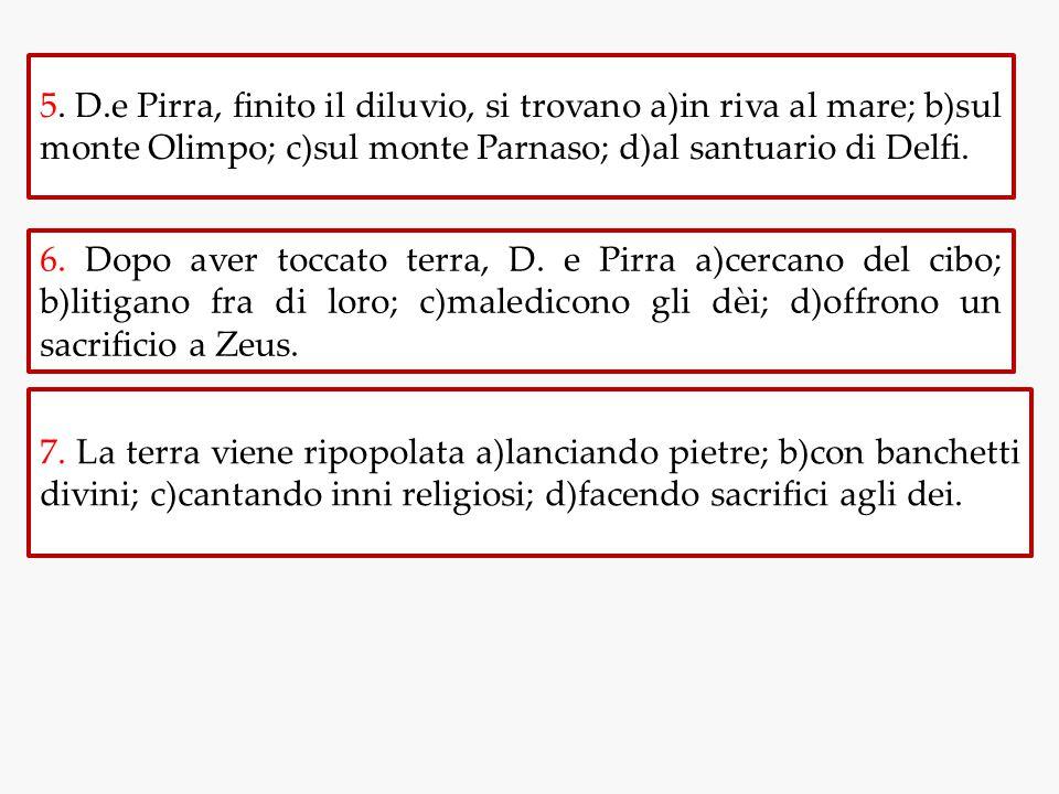 5. D.e Pirra, finito il diluvio, si trovano a)in riva al mare; b)sul monte Olimpo; c)sul monte Parnaso; d)al santuario di Delfi. 6. Dopo aver toccato