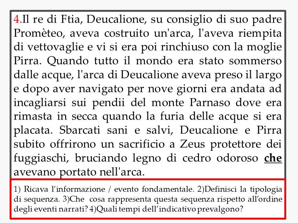 4.Il re di Ftia, Deucalione, su consiglio di suo padre Promèteo, aveva costruito un'arca, l'aveva riempita di vettovaglie e vi si era poi rinchiuso co