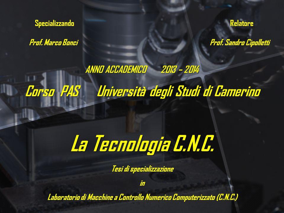 ANNO ACCADEMICO 2013 – 2014 Corso PAS Università degli Studi di Camerino La Tecnologia C.N.C. Tesi di specializzazione in Laboratorio di Macchine a Co