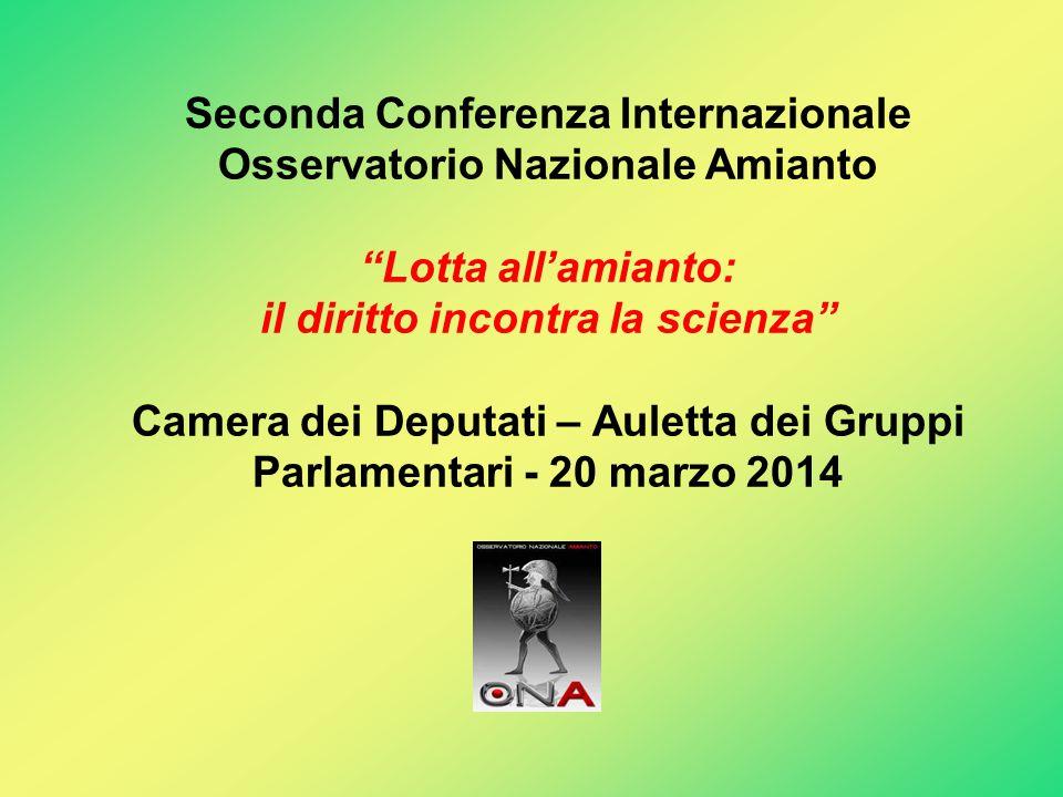 Seconda Conferenza Internazionale Osservatorio Nazionale Amianto Lotta all'amianto: il diritto incontra la scienza Camera dei Deputati – Auletta dei Gruppi Parlamentari - 20 marzo 2014