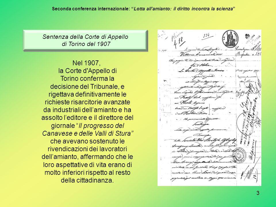 3 Sentenza della Corte di Appello di Torino del 1907 Sentenza della Corte di Appello di Torino del 1907 Nel 1907, la Corte d Appello di Torino conferma la decisione del Tribunale, e rigettava definitivamente le richieste risarcitorie avanzate da industriali dell'amianto e ha assolto l'editore e il direttore del giornale Il progresso del Canavese e delle Valli di Stura che avevano sostenuto le rivendicazioni dei lavoratori dell'amianto, affermando che le loro aspettative di vita erano di molto inferiori rispetto al resto della cittadinanza.