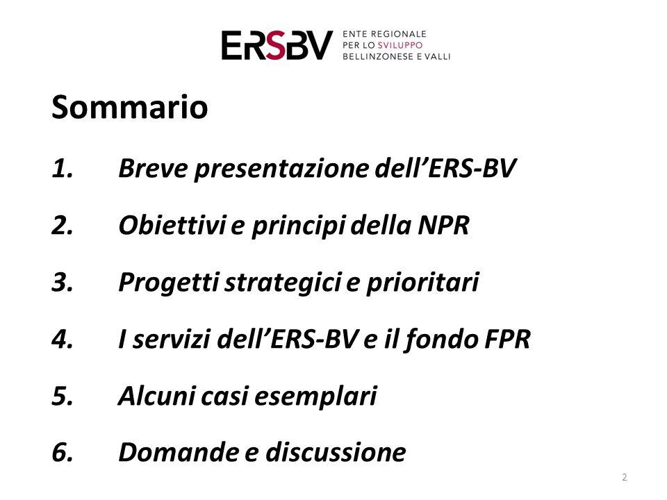 Sommario 1.Breve presentazione dell'ERS-BV 2.Obiettivi e principi della NPR 3.Progetti strategici e prioritari 4.I servizi dell'ERS-BV e il fondo FPR 5.Alcuni casi esemplari 6.Domande e discussione 2