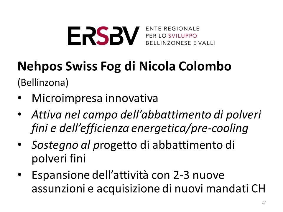 27 Nehpos Swiss Fog di Nicola Colombo (Bellinzona) Microimpresa innovativa Attiva nel campo dell'abbattimento di polveri fini e dell'efficienza energetica/pre-cooling Sostegno al progetto di abbattimento di polveri fini Espansione dell'attività con 2-3 nuove assunzioni e acquisizione di nuovi mandati CH