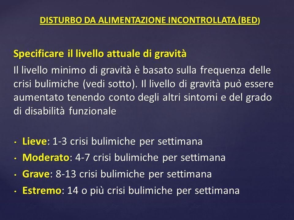 Specificare il livello attuale di gravità Il livello minimo di gravità è basato sulla frequenza delle crisi bulimiche (vedi sotto). Il livello di g