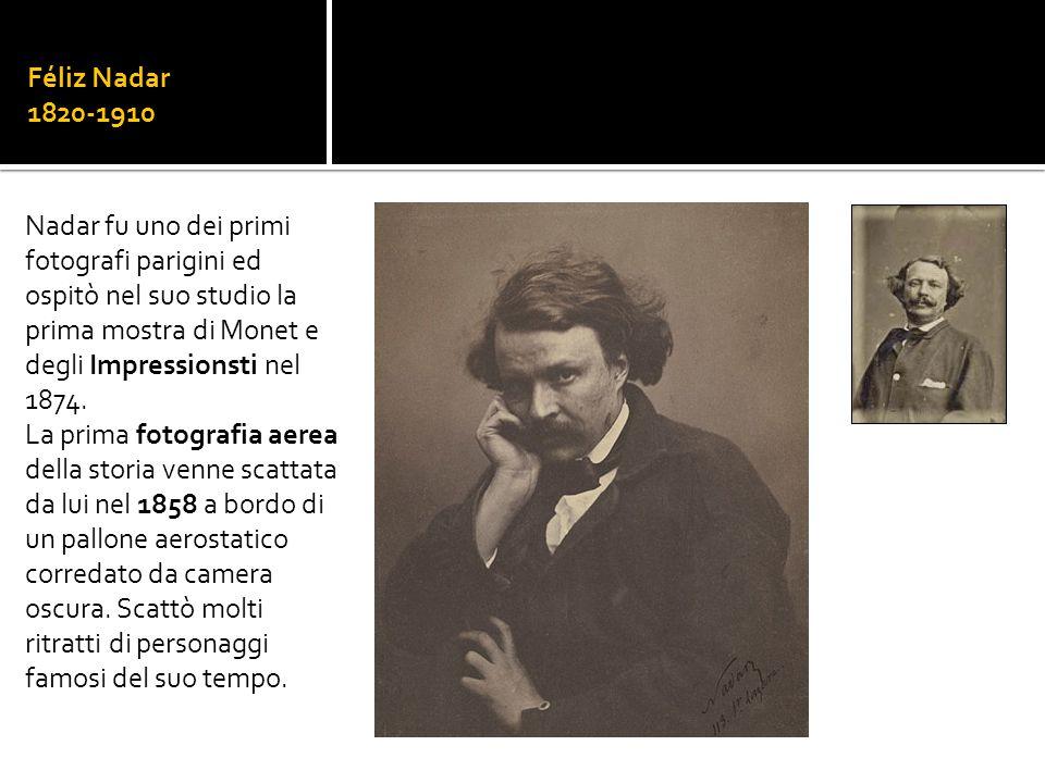 Féliz Nadar 1820-1910 Nadar fu uno dei primi fotografi parigini ed ospitò nel suo studio la prima mostra di Monet e degli Impressionsti nel 1874. La p