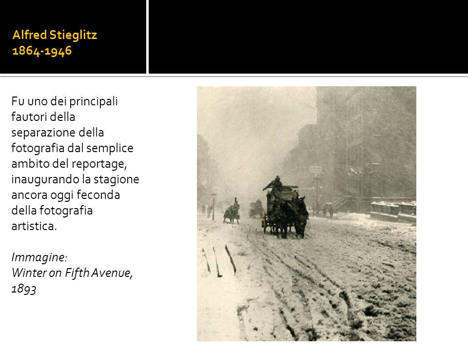 Alfred Stieglitz 1864-1946 Fu uno dei principali fautori della separazione della fotografia dal semplice ambito del reportage, inaugurando la stagione