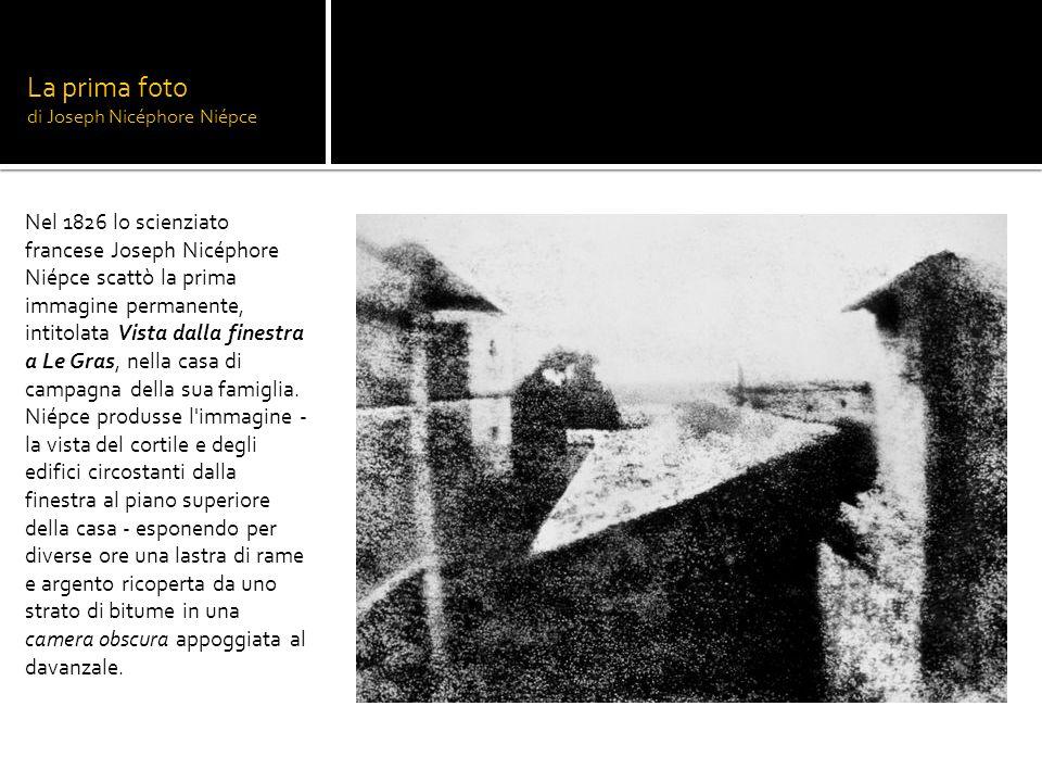 La prima foto di Joseph Nicéphore Niépce Nel 1826 lo scienziato francese Joseph Nicéphore Niépce scattò la prima immagine permanente, intitolata Vista