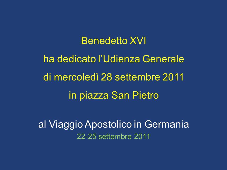 Benedetto XVI ha dedicato l'Udienza Generale di mercoledì 28 settembre 2011 in piazza San Pietro al Viaggio Apostolico in Germania 22-25 settembre 2011