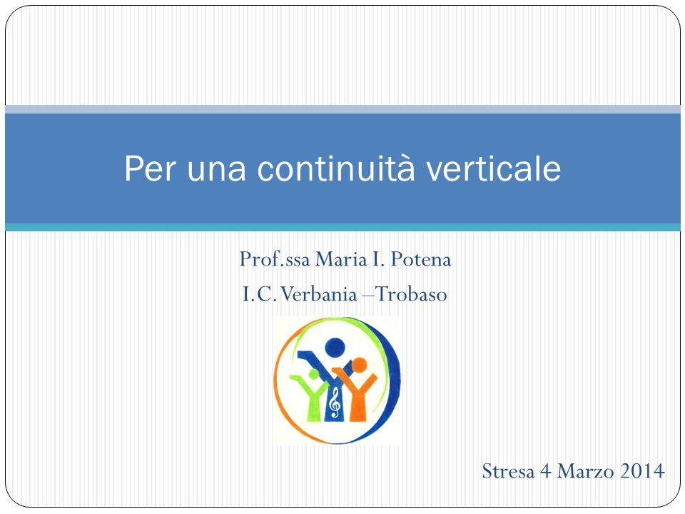 Prof.ssa Maria I. Potena I.C. Verbania –Trobaso Stresa 4 Marzo 2014 Per una continuità verticale