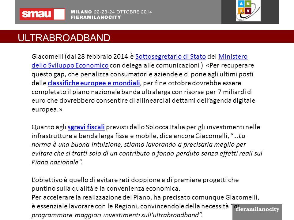 ULTRABROADBAND Giacomelli (dal 28 febbraio 2014 è Sottosegretario di Stato del Ministero dello Sviluppo Economico con delega alle comunicazioni ) «Per