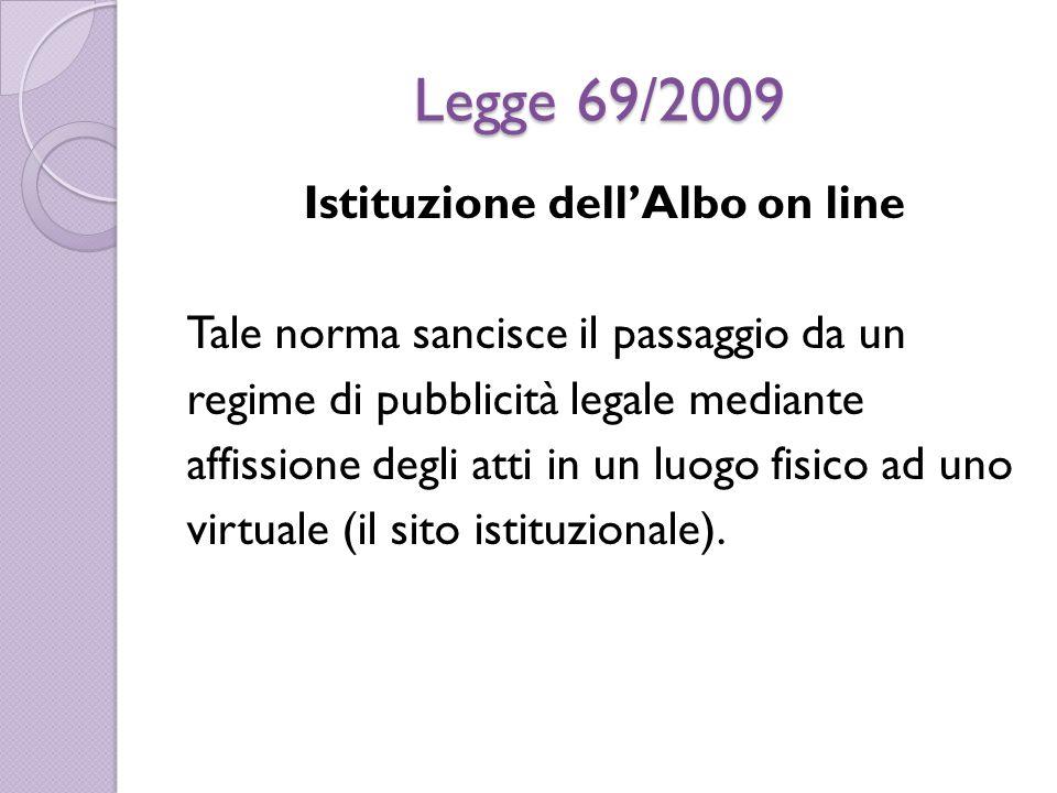 Legge 69/2009 Istituzione dell'Albo on line Tale norma sancisce il passaggio da un regime di pubblicità legale mediante affissione degli atti in un luogo fisico ad uno virtuale (il sito istituzionale).