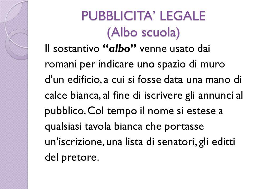 PUBBLICITA' LEGALE (Albo scuola) Il sostantivo albo venne usato dai romani per indicare uno spazio di muro d'un edificio, a cui si fosse data una mano di calce bianca, al fine di iscrivere gli annunci al pubblico.