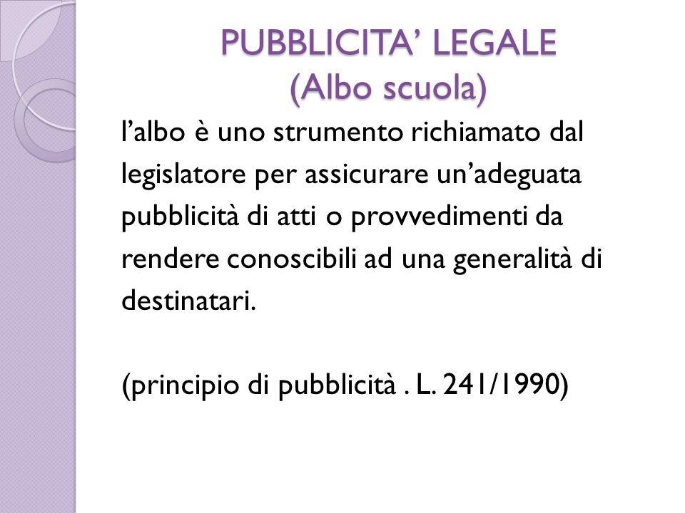 PUBBLICITA' LEGALE (Albo scuola) l'albo è uno strumento richiamato dal legislatore per assicurare un'adeguata pubblicità di atti o provvedimenti da rendere conoscibili ad una generalità di destinatari.
