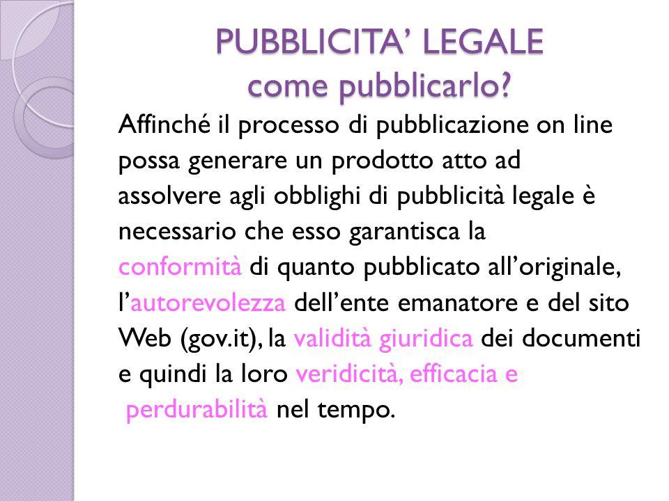 PUBBLICITA' LEGALE come pubblicarlo? Affinché il processo di pubblicazione on line possa generare un prodotto atto ad assolvere agli obblighi di pubbl
