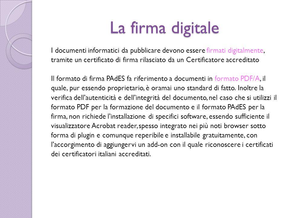 La firma digitale I documenti informatici da pubblicare devono essere firmati digitalmente, tramite un certificato di firma rilasciato da un Certificatore accreditato Il formato di firma PAdES fa riferimento a documenti in formato PDF/A, il quale, pur essendo proprietario, è oramai uno standard di fatto.
