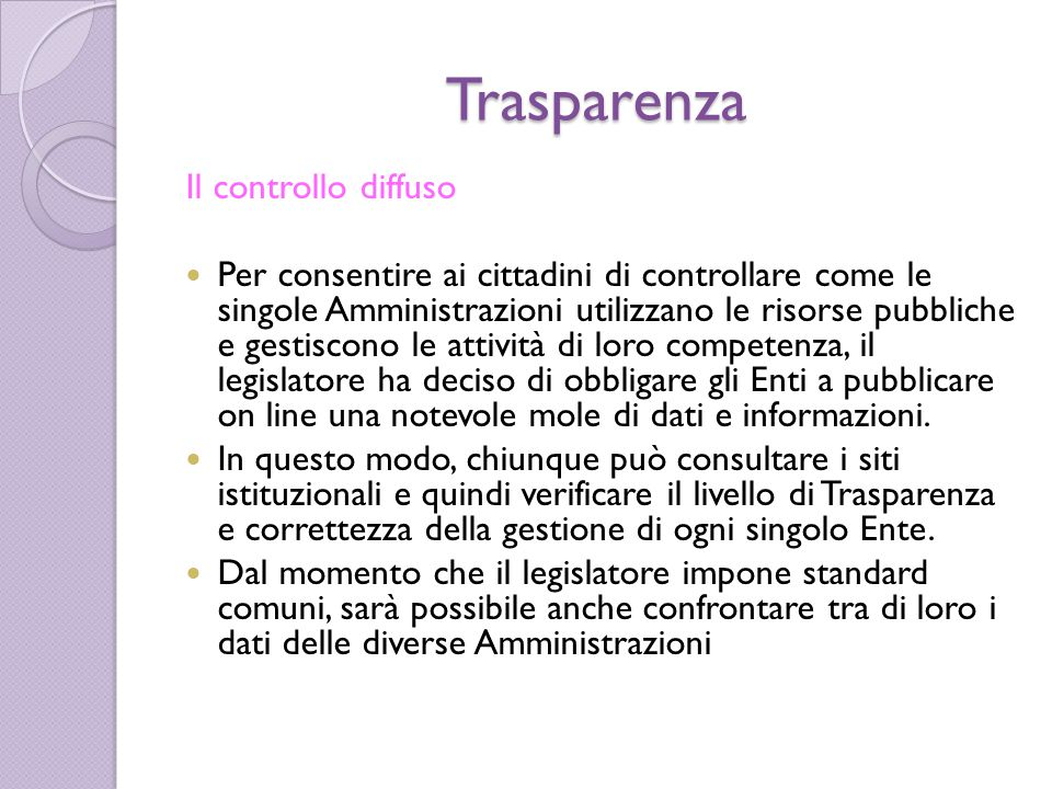 Trasparenza Il controllo diffuso Per consentire ai cittadini di controllare come le singole Amministrazioni utilizzano le risorse pubbliche e gestisco