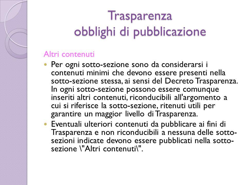 Trasparenza obblighi di pubblicazione Altri contenuti Per ogni sotto-sezione sono da considerarsi i contenuti minimi che devono essere presenti nella sotto-sezione stessa, ai sensi del Decreto Trasparenza.