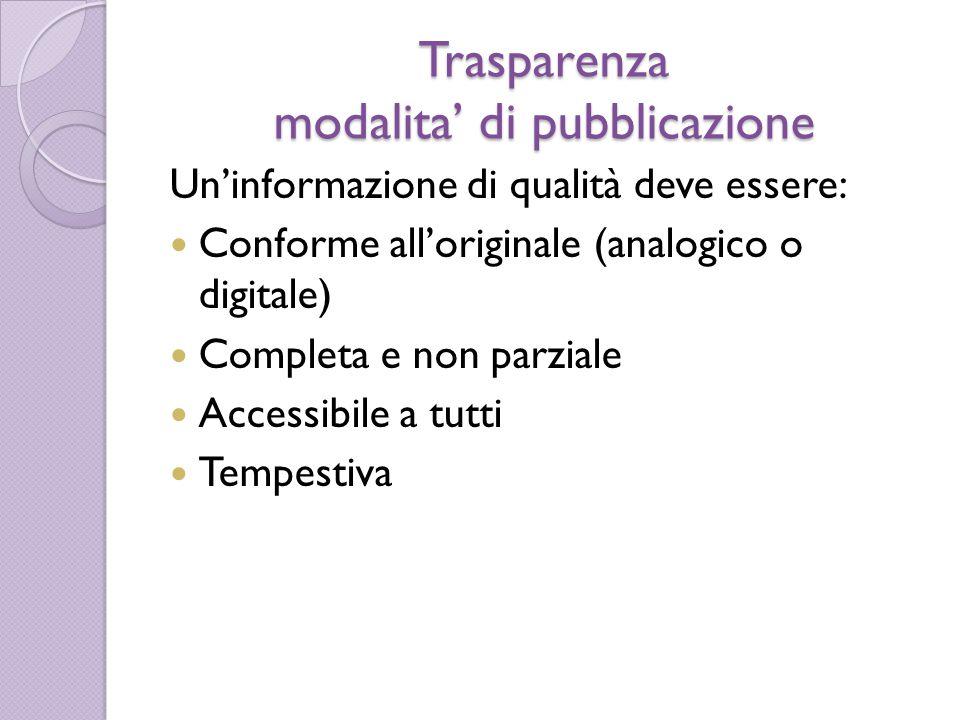 Trasparenza modalita' di pubblicazione Un'informazione di qualità deve essere: Conforme all'originale (analogico o digitale) Completa e non parziale Accessibile a tutti Tempestiva