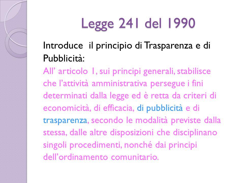 Legge 241 del 1990 Introduce il principio di Trasparenza e di Pubblicità: All' articolo 1, sui principi generali, stabilisce che l'attività amministrativa persegue i fini determinati dalla legge ed è retta da criteri di economicità, di efficacia, di pubblicità e di trasparenza, secondo le modalità previste dalla stessa, dalle altre disposizioni che disciplinano singoli procedimenti, nonché dai principi dell'ordinamento comunitario.