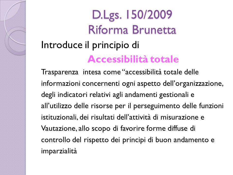 """D.Lgs. 150/2009 Riforma Brunetta Introduce il principio di Accessibilità totale Trasparenza intesa come """"accessibilità totale delle informazioni conce"""