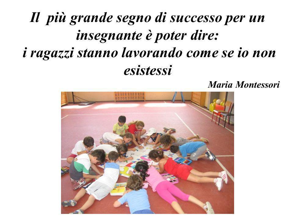 Il più grande segno di successo per un insegnante è poter dire: i ragazzi stanno lavorando come se io non esistessi Maria Montessori