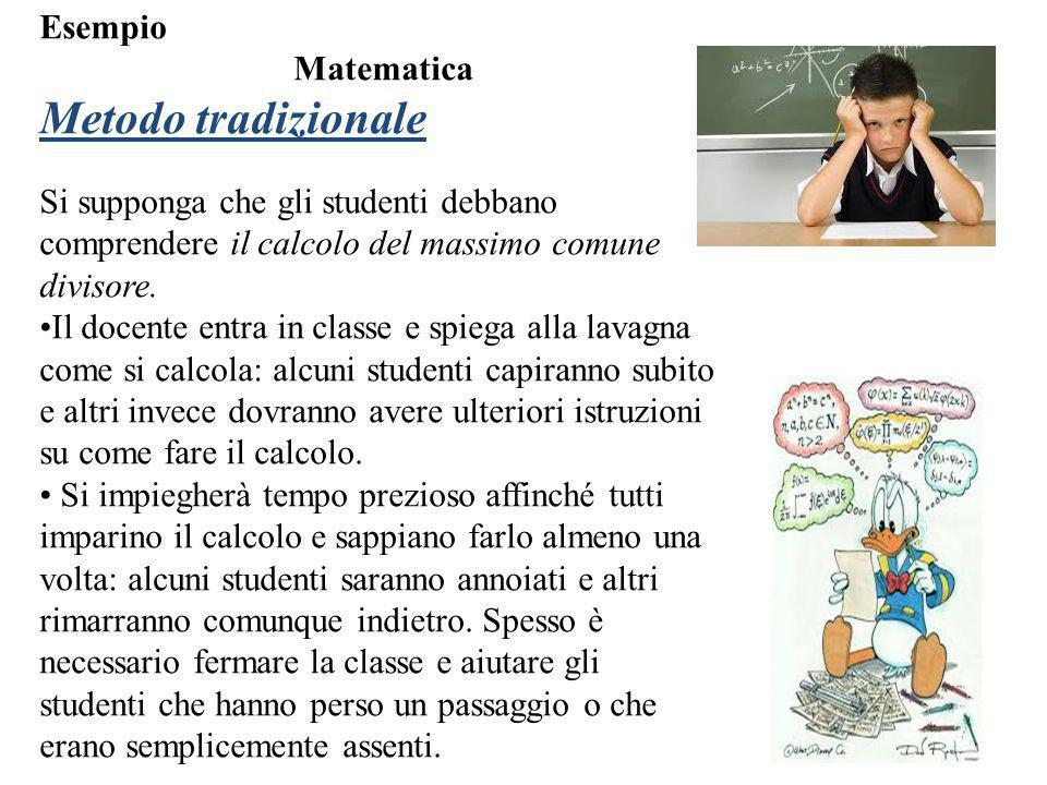 Esempio Matematica Metodo tradizionale Si supponga che gli studenti debbano comprendere il calcolo del massimo comune divisore. Il docente entra in cl