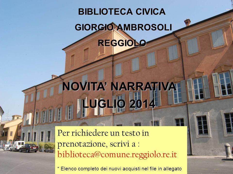 BIBLIOTECA CIVICA GIORGIO AMBROSOLI REGGIOLO Novità Narrativa BIBLIOTECA CIVICA GIORGIO AMBROSOLI GIORGIO AMBROSOLIREGGIOLO Per richiedere un testo in prenotazione, scrivi a : biblioteca@comune.reggiolo.re.it * Elenco completo dei nuovi acquisti nel file in allegato NOVITA' NARRATIVA LUGLIO 2014