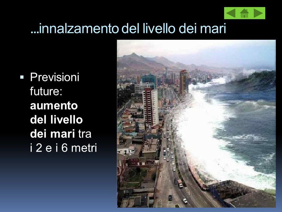 … innalzamento del livello dei mari  Previsioni future: aumento del livello dei mari tra i 2 e i 6 metri