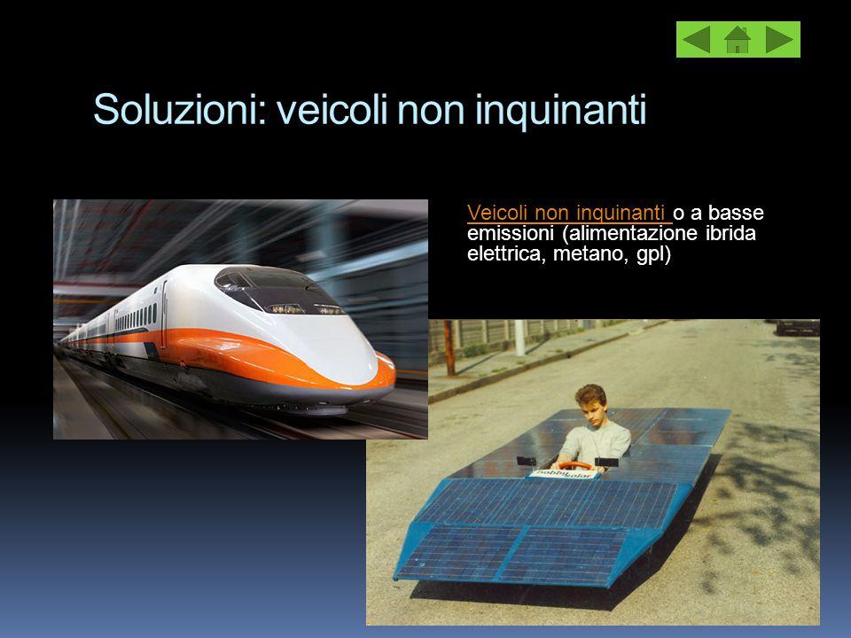 Soluzioni: veicoli non inquinanti Veicoli non inquinanti Veicoli non inquinanti o a basse emissioni (alimentazione ibrida elettrica, metano, gpl)