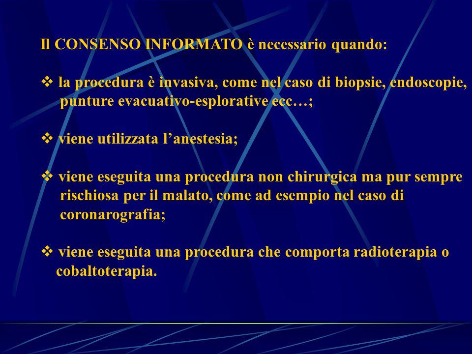 Il CONSENSO INFORMATO è necessario quando:  la procedura è invasiva, come nel caso di biopsie, endoscopie, punture evacuativo-esplorative ecc…;  viene utilizzata l'anestesia;  viene eseguita una procedura non chirurgica ma pur sempre rischiosa per il malato, come ad esempio nel caso di coronarografia;  viene eseguita una procedura che comporta radioterapia o cobaltoterapia.