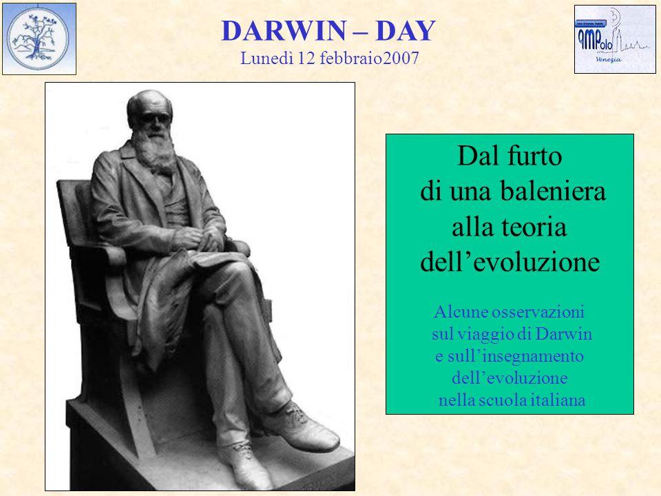 DARWIN – DAY Dal furto di una baleniera alla teoria dell'evoluzione Alcune osservazioni sul viaggio di Darwin e sull'insegnamento dell'evoluzione nella scuola italiana Lunedì 12 febbraio2007