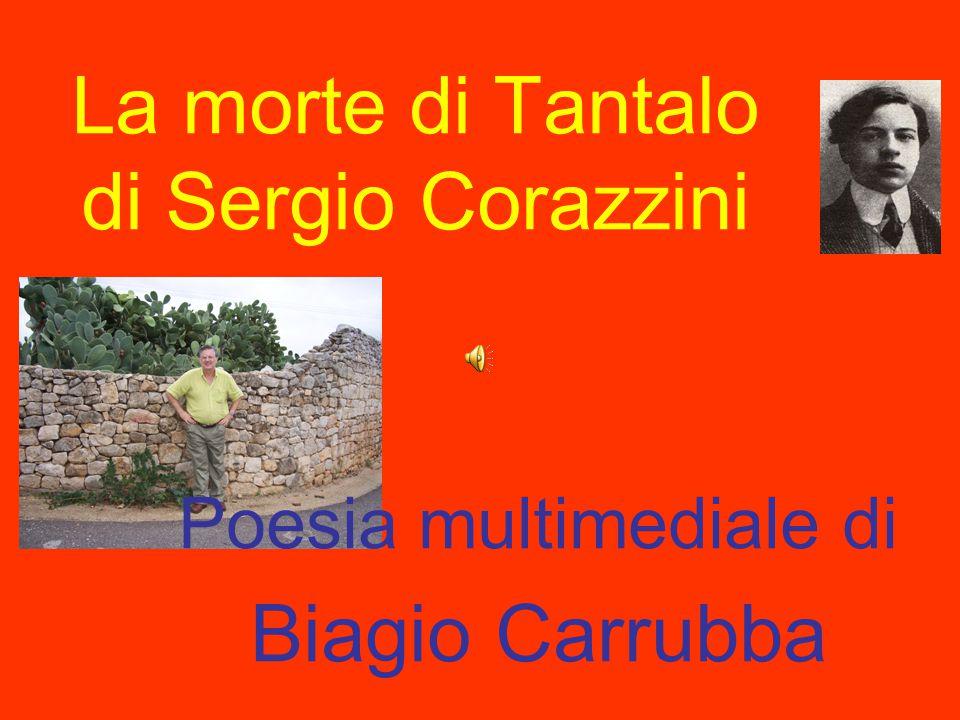 Corazzini sintetizza con questa ultima poesia il senso favolistico e fantastico della sua breve vita terrena e lo fa contrapponendosi ai miti della Bibbia e al mito di Tantalo.