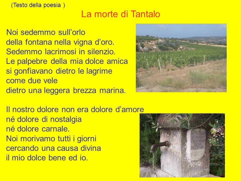 (Testo della poesia ) La morte di Tantalo Noi sedemmo sull'orlo della fontana nella vigna d'oro.