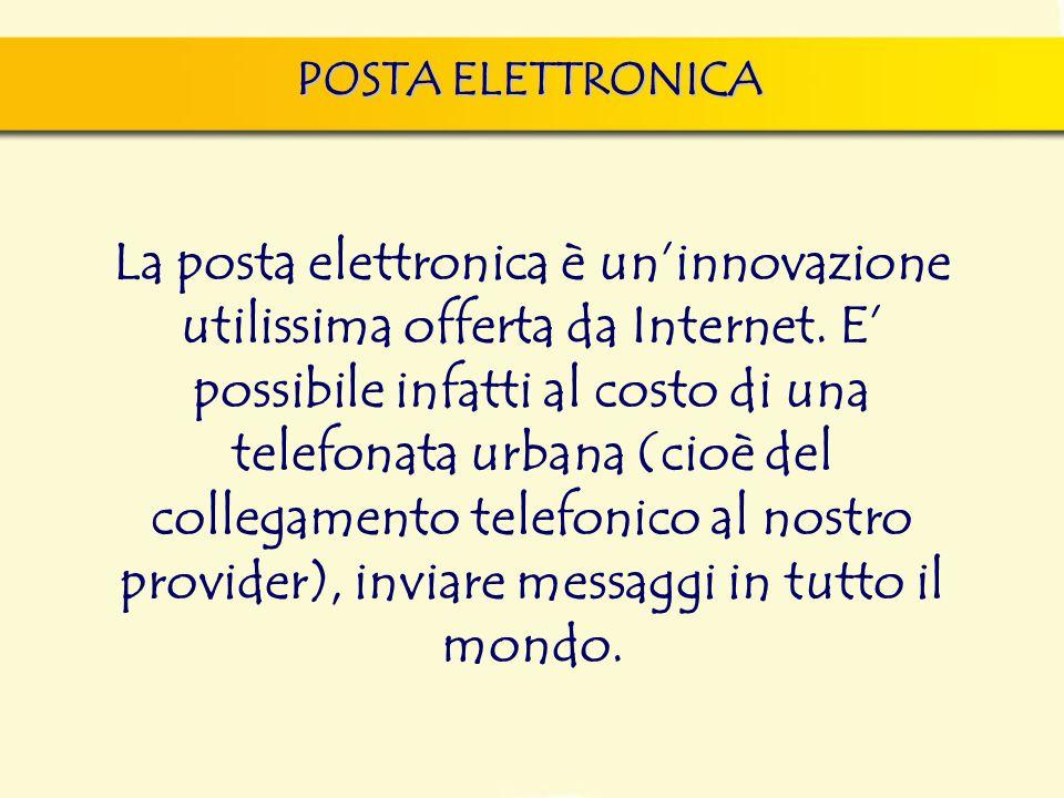 POSTA ELETTRONICA La posta elettronica è un'innovazione utilissima offerta da Internet. E' possibile infatti al costo di una telefonata urbana (cioè d