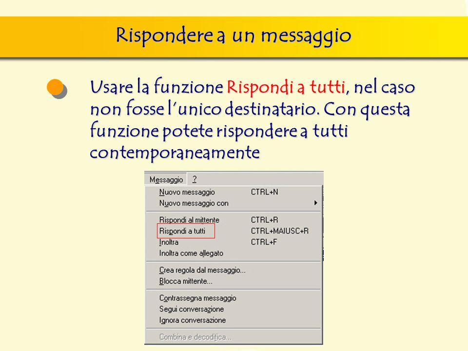 Rispondere a un messaggio Usare la funzione Rispondi a tutti, nel caso non fosse l'unico destinatario. Con questa funzione potete rispondere a tutti c