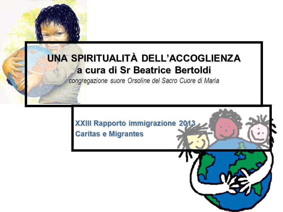 UNA SPIRITUALITÀ DELL'ACCOGLIENZA a cura di Sr Beatrice Bertoldi UNA SPIRITUALITÀ DELL'ACCOGLIENZA a cura di Sr Beatrice Bertoldi congregazione suore Orsoline del Sacro Cuore di Maria XXIII Rapporto immigrazione 2013 Caritas e Migrantes