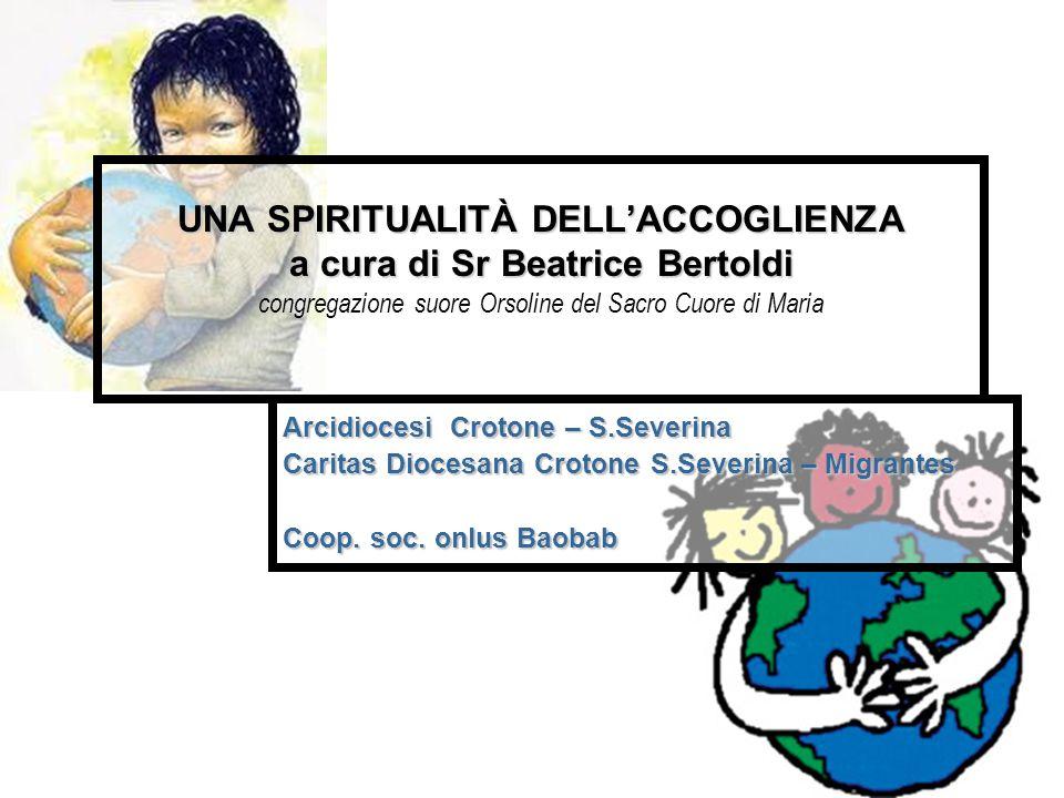 UNA SPIRITUALITÀ DELL'ACCOGLIENZA a cura di Sr Beatrice Bertoldi UNA SPIRITUALITÀ DELL'ACCOGLIENZA a cura di Sr Beatrice Bertoldi congregazione suore Orsoline del Sacro Cuore di Maria Arcidiocesi Crotone – S.Severina Caritas Diocesana Crotone S.Severina – Migrantes Coop.