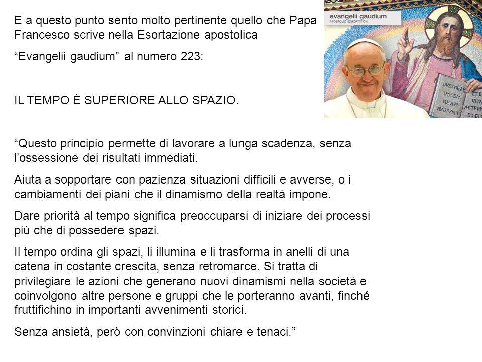 E a questo punto sento molto pertinente quello che Papa Francesco scrive nella Esortazione apostolica Evangelii gaudium al numero 223: IL TEMPO È SUPERIORE ALLO SPAZIO.
