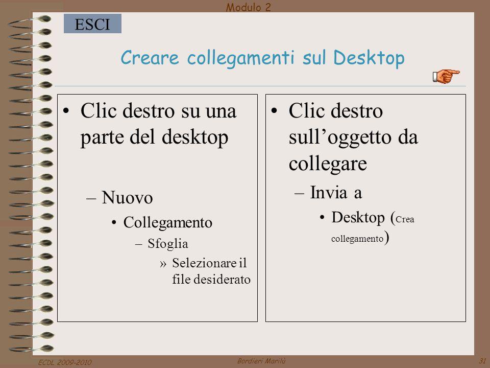 Modulo 2 ESCI ECDL 2009-2010 Bordieri Marilù31 Creare collegamenti sul Desktop Clic destro su una parte del desktop –Nuovo Collegamento –Sfoglia »Selezionare il file desiderato Clic destro sull'oggetto da collegare –Invia a Desktop ( Crea collegamento )